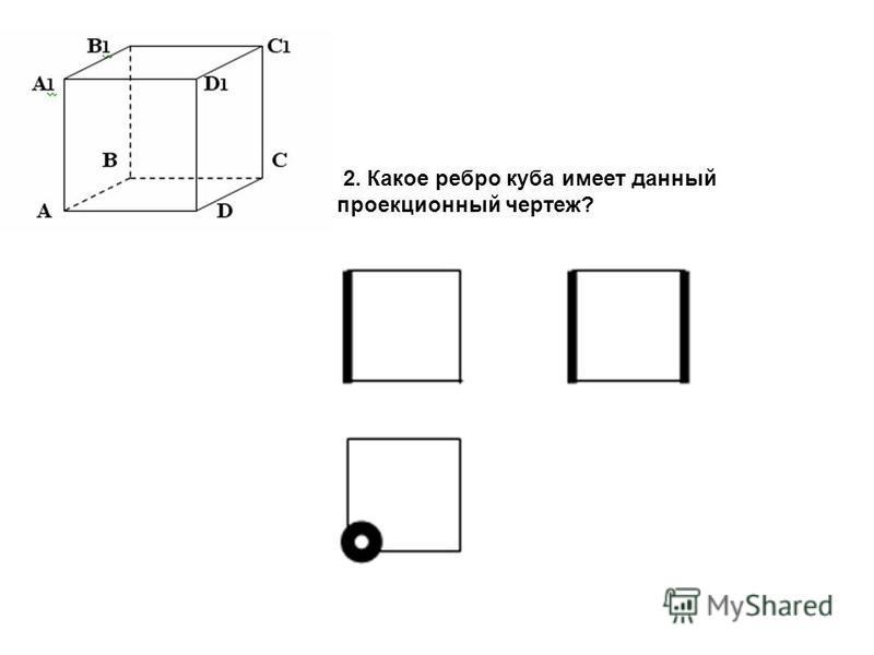2. Какое ребро куба имеет данный проекционный чертеж?