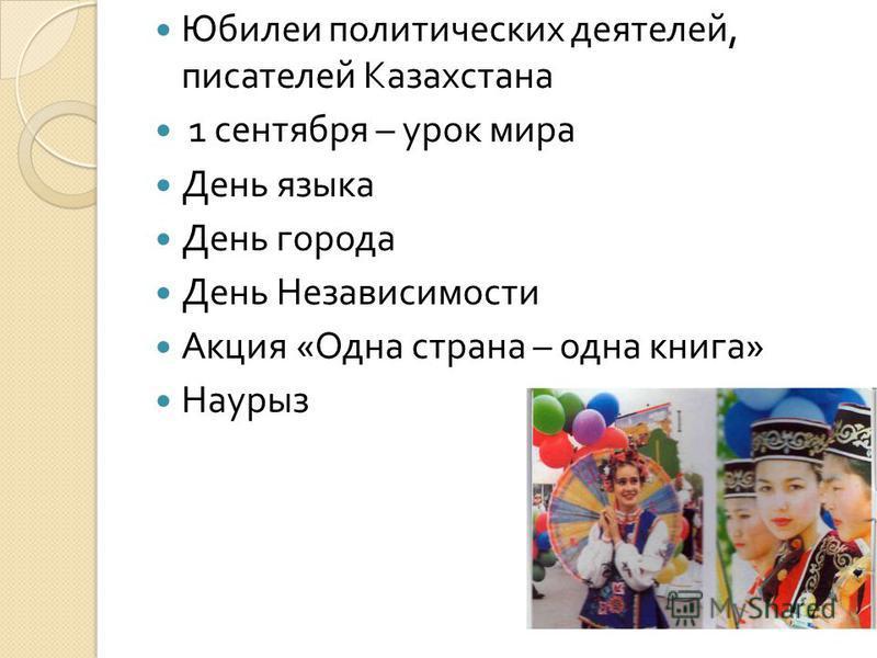 Юбилеи политических деятелей, писателей Казахстана 1 сентября – урок мира День языка День города День Независимости Акция « Одна страна – одна книга » Наурыз