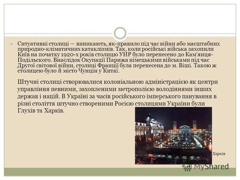 Ситуативні столиці виникають, як-правило під час війни або масштабних природно-кліматичних катаклізмів. Так, коли російські війська захопили Київ на початку 1920-х років столицю УНР було перенесено до Кам'янця- Подільского. Внаслідок Окупації Парижа