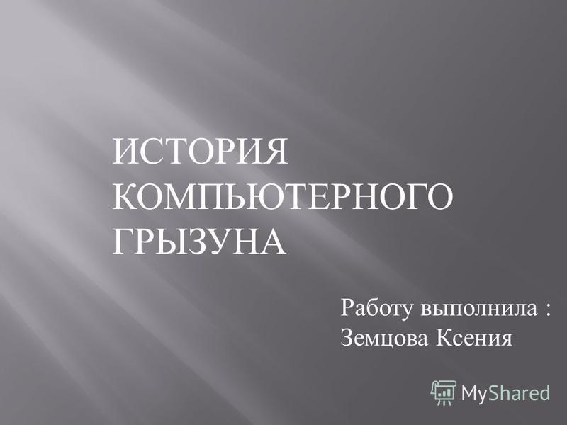 ИСТОРИЯ КОМПЬЮТЕРНОГО ГРЫЗУНА Работу выполнила : Земцова Ксения