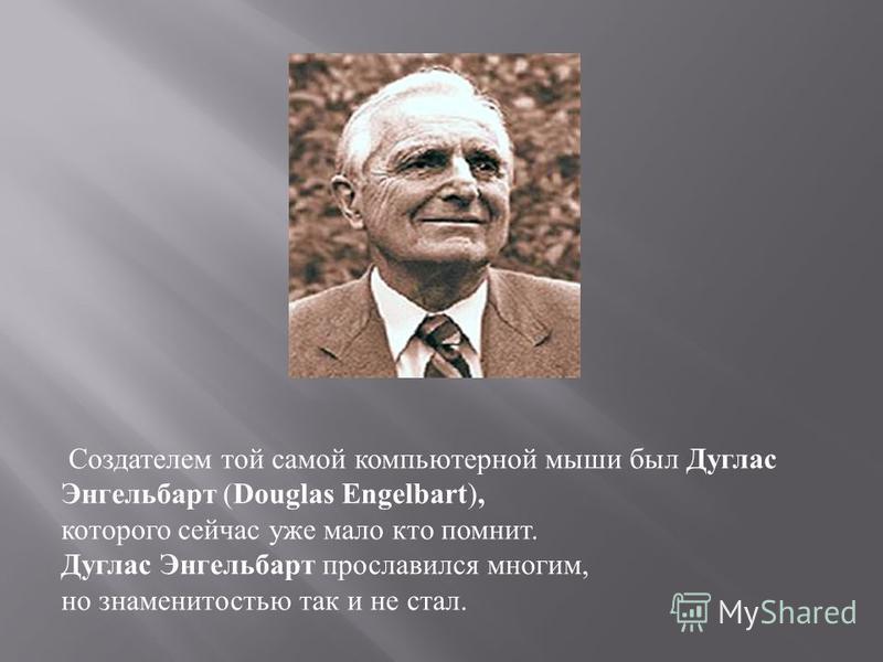 Создателем той самой компьютерной мыши был Дуглас Энгельбарт (Douglas Engelbart), которого сейчас уже мало кто помнит. Дуглас Энгельбарт прославился многим, но знаменитостью так и не стал.