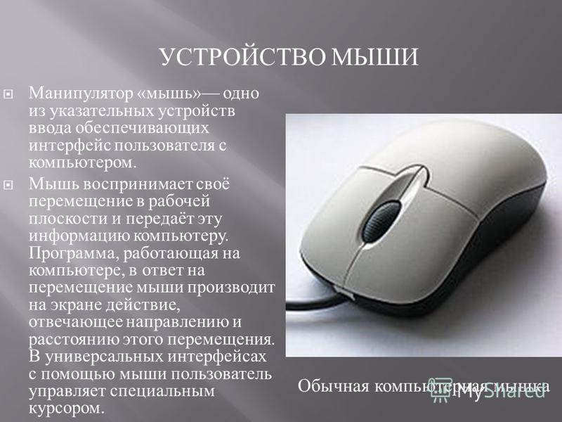 Манипулятор « мышь » одно из указательных устройств ввода обеспечивающих интерфейс пользователя с компьютером. Мышь воспринимает своё перемещение в рабочей плоскости и передаёт эту информацию компьютеру. Программа, работающая на компьютере, в ответ н