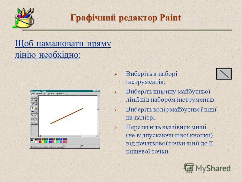 Щоб намалювати пряму лінію необхідно: Виберіть в наборі інструментів. Виберіть ширину майбутньої лінії під набором інструментів. Виберіть колір майбутньої лінії на палітрі. Перетягніть вказівник миші (не відпускаючи лівої кнопки) від початкової точки