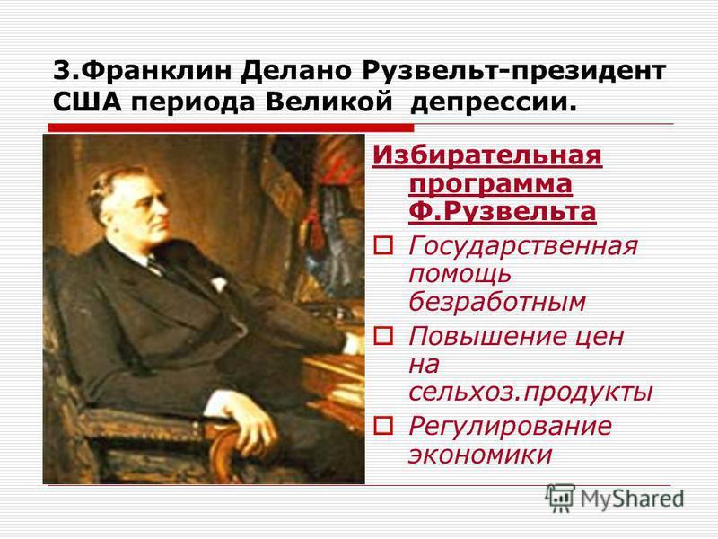 3. Франклин Делано Рузвельт-президент США периода Великой депрессии. Избирательная программа Ф.Рузвельта Государственная помощь безработным Повышение цен на сельхоз.продукты Регулирование экономики