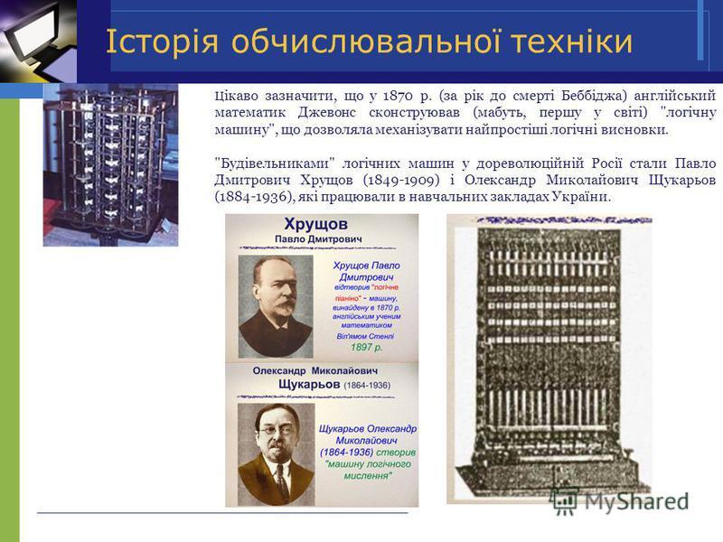 Історія обчислювальної техніки Ц iкаво зазначити, що у 1870 р. (за рiк до смертi Беббiджа) англiйський математик Джевонс сконструював (мабуть, першу у свiтi)