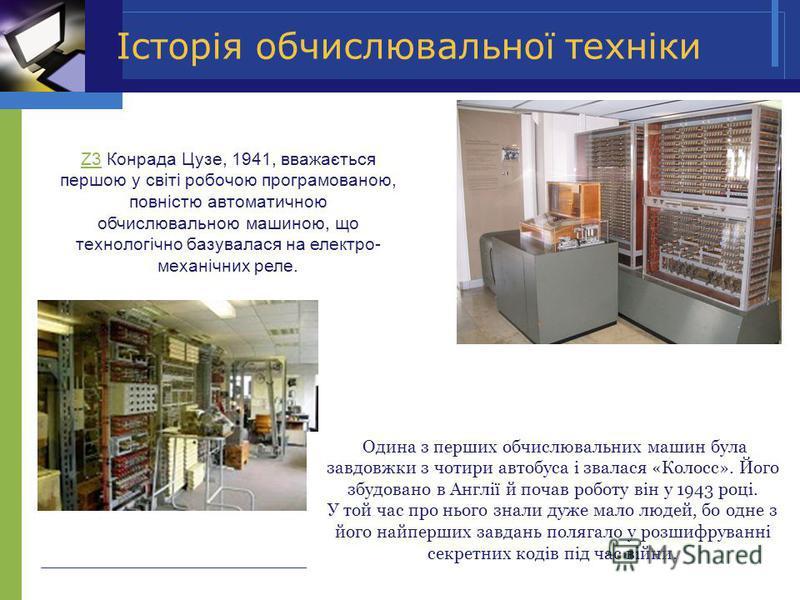 Історія обчислювальної техніки Одина з перших обчислювальних машин була завдовжки з чотири автобуса і звалася «Колосс». Його збудовано в Англії й почав роботу він у 1943 році. У той час про нього знали дуже мало людей, бо одне з його найперших завдан