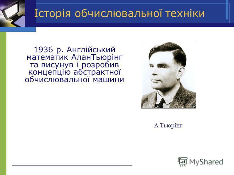 Історія обчислювальної техніки 1936 р. Англiйський математик АланТьюрiнг та висунув i розробив концепцiю абстрактної обчислювальної машини А.Тьюрiнг