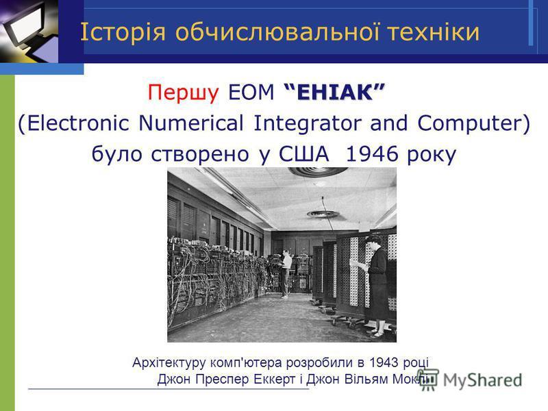 ЕНІАК Першу ЕОМ ЕНІАК (Electronic Numerical Integrator and Computer) було створено у США 1946 року Історія обчислювальної техніки Архітектуру комп'ютера розробили в 1943 році Джон Преспер Еккерт і Джон Вільям Моклі