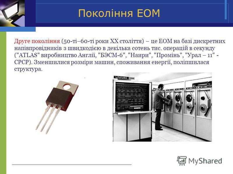 Покоління ЕОМ Друге покоління (50-ті–60-ті роки ХХ століття) – це ЕОМ на базі дискретних напівпровідників з швидкодією в декілька сотень тис. операцій в секунду (