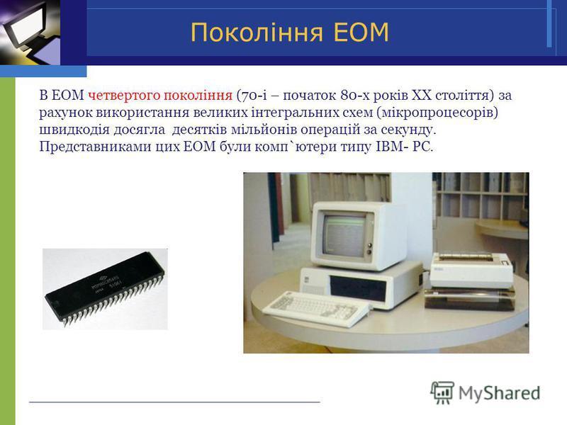 Покоління ЕОМ В ЕОМ четвертого покоління (70-і – початок 80-х років ХХ століття) за рахунок використання великих інтегральних схем (мікропроцесорів) швидкодія досягла десятків мільйонів операцій за секунду. Представниками цих ЕОМ були комп`ютери типу
