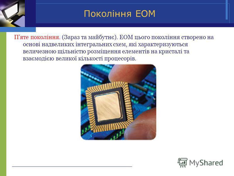 Покоління ЕОМ Пяте покоління. (Зараз та майбутнє). ЕОМ цього покоління створено на основі надвеликих інтегральних схем, які характеризуються величезною щільністю розміщення елементів на кристалі та взаємодією великої кількості процесорів.
