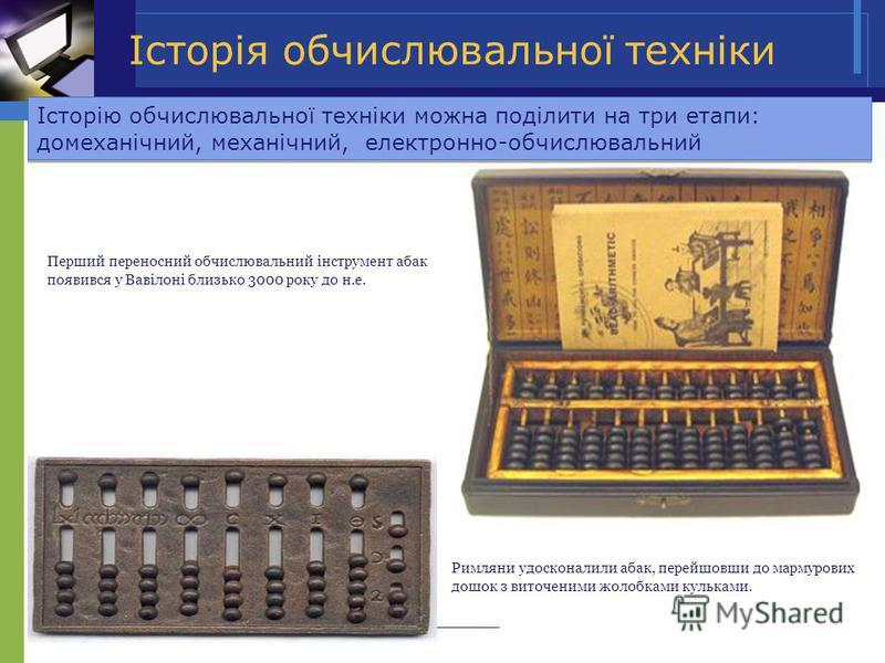 Римляни удосконалили абак, перейшовши до мармурових дошок з виточеними жолобками кульками. Перший переносний обчислювальний інструмент абак появився у Вавілоні близько 3000 року до н.е. Історію обчислювальної техніки можна поділити на три етапи: доме