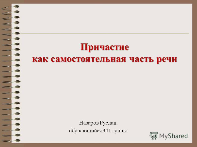 Нaзapoв Pуслaн. обучающийся 341 группы. Причастие как самостоятельная часть речи
