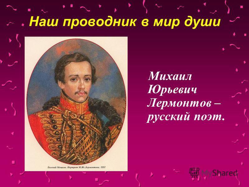 Наш проводник в мир души Михаил Юрьевич Лермонтов – русский поэт.