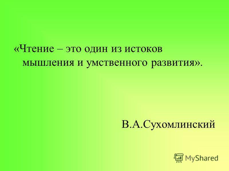 «Чтение – это один из истоков мышления и умственного развития». В.А.Сухомлинский
