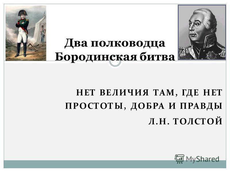 НЕТ ВЕЛИЧИЯ ТАМ, ГДЕ НЕТ ПРОСТОТЫ, ДОБРА И ПРАВДЫ Л.Н. ТОЛСТОЙ Два полководца Бородинская битва