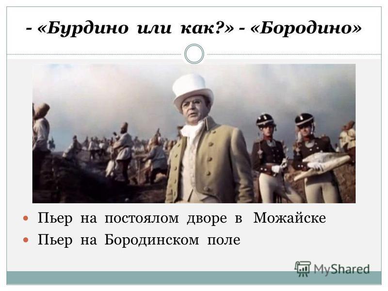 - «Бурдино или как?» - «Бородино» Пьер на постоялом дворе в Можайске Пьер на Бородинском поле