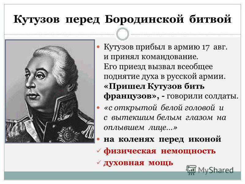 Кутузов перед Бородинской битвой Кутузов прибыл в армию 17 авг. и принял командование. Его приезд вызвал всеобщее поднятие духа в русской армии. «Пришел Кутузов бить французов», - говорили солдаты. «с открытой белой головой и с вытекшим белым глазом