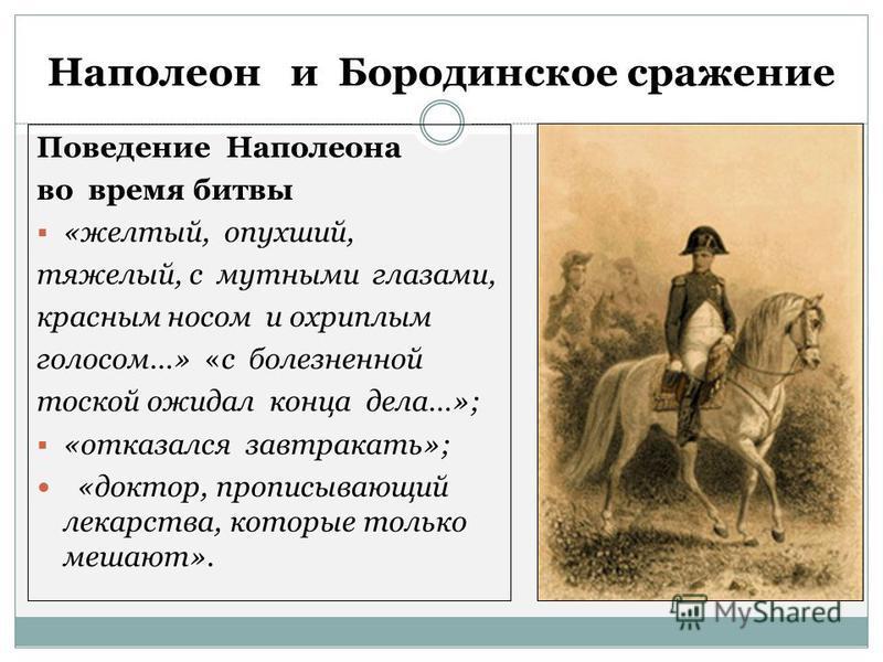 Наполеон и Бородинское сражение Поведение Наполеона во время битвы «желтый, опухший, тяжелый, с мутными глазами, красным носом и охриплым голосом…» «с болезненной тоской ожидал конца дела…»; «отказался завтракать»; «доктор, прописывающий лекарства, к