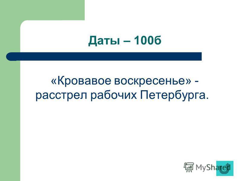 Даты – 100 б «Кровавое воскресенье» - расстрел рабочих Петербурга.