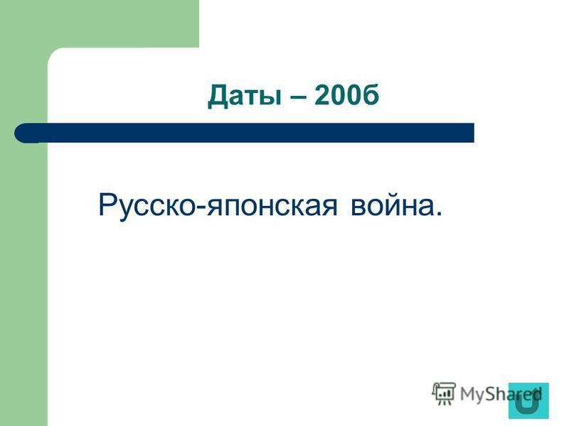 Даты – 200 б Русско-японская война.