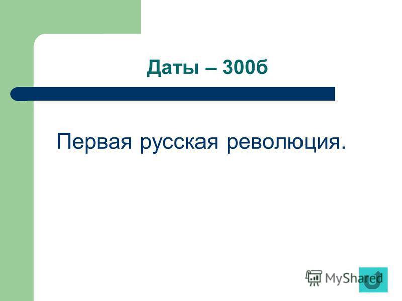 Даты – 300 б Первая русская революция.