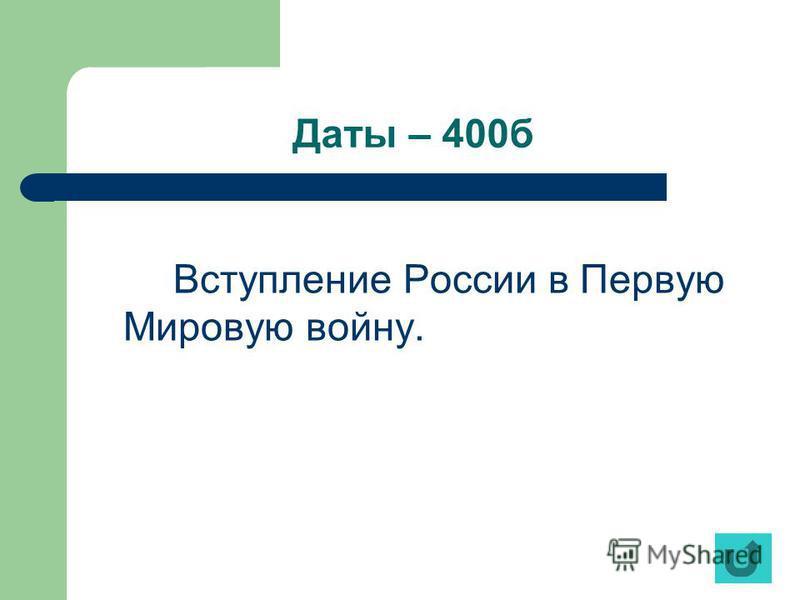 Даты – 400 б Вступление России в Первую Мировую войну.