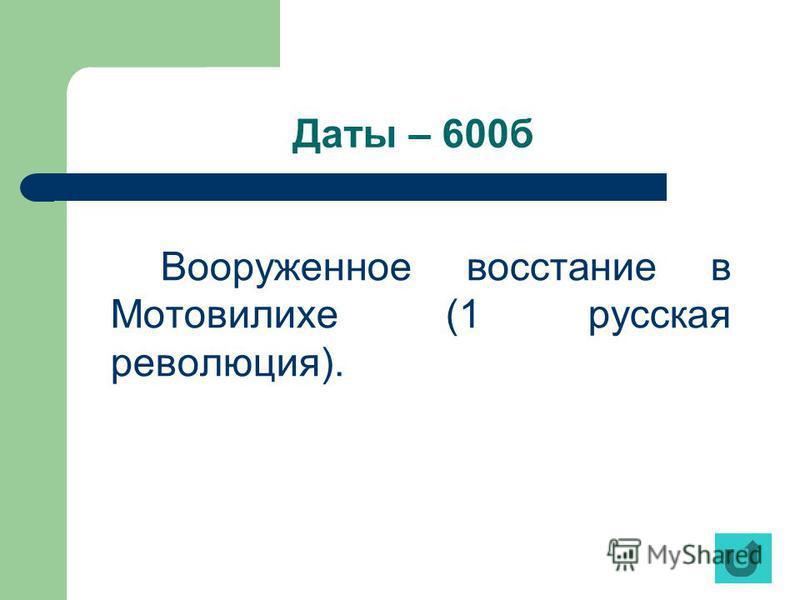 Даты – 600 б Вооруженное восстание в Мотовилихе (1 русская революция).