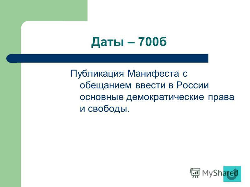 Даты – 700 б Публикация Манифеста с обещанием ввести в России основные демократические права и свободы.