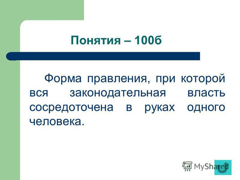 Понятия – 100 б Форма правления, при которой вся законодательная власть сосредоточена в руках одного человека.
