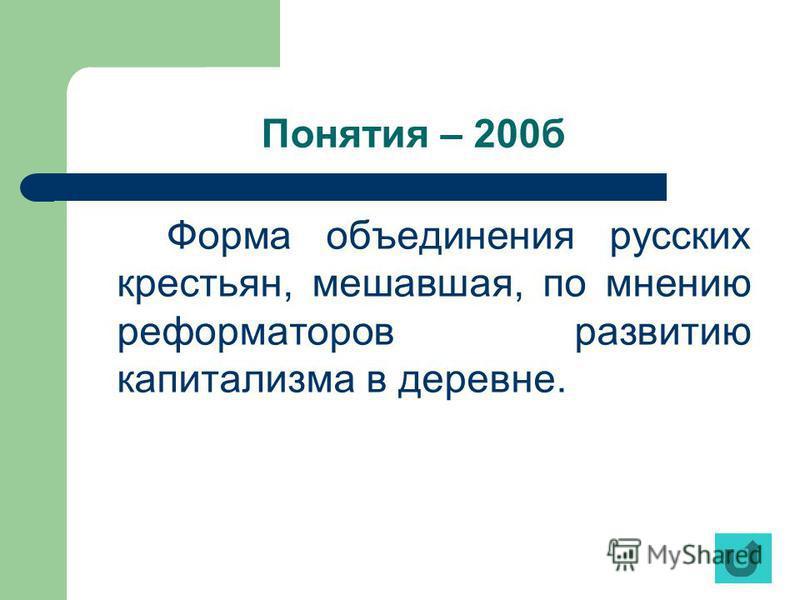 Понятия – 200 б Форма объединения русских крестьян, мешавшая, по мнению реформаторов развитию капитализма в деревне.