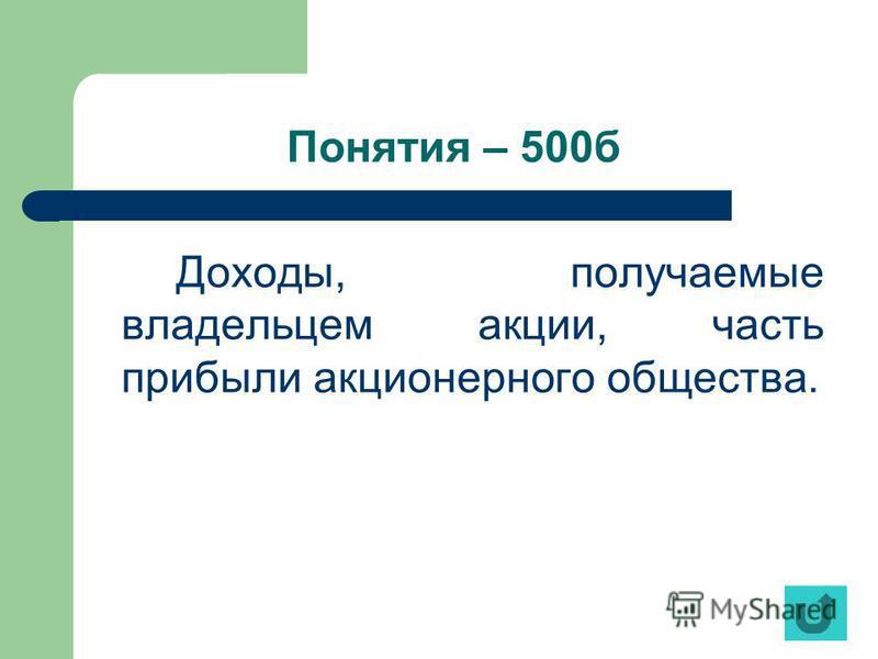 Понятия – 500 б Доходы, получаемые владельцем акции, часть прибыли акционерного общества.