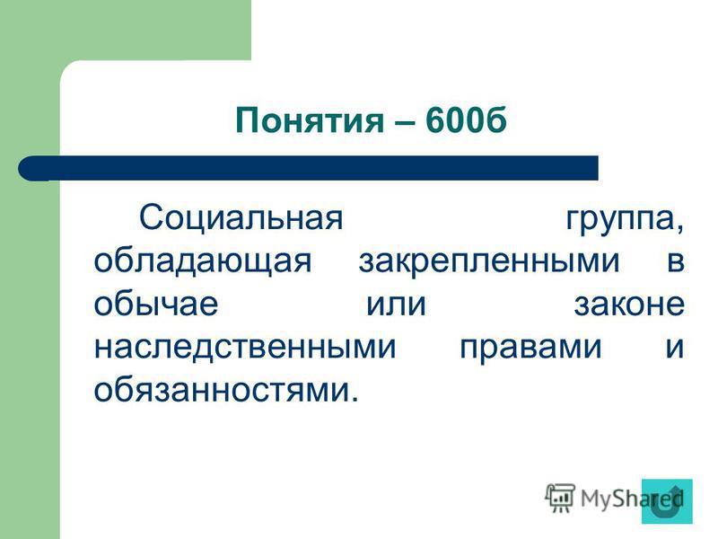Понятия – 600 б Социальная группа, обладающая закрепленными в обычае или законе наследственными правами и обязанностями.
