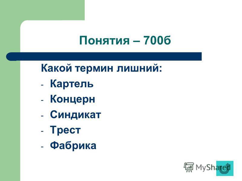 Понятия – 700 б Какой термин лишний: - Картель - Концерн - Синдикат - Трест - Фабрика