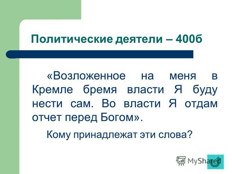 Политические деятели – 400 б «Возложенное на меня в Кремле бремя власти Я буду нести сам. Во власти Я отдам отчет перед Богом». Кому принадлежат эти слова?