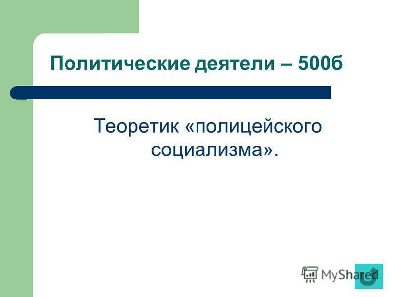 Политические деятели – 500 б Теоретик «полицейского социализма».