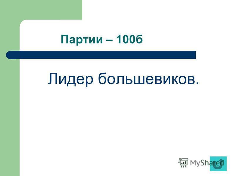 Партии – 100 б Лидер большевиков.