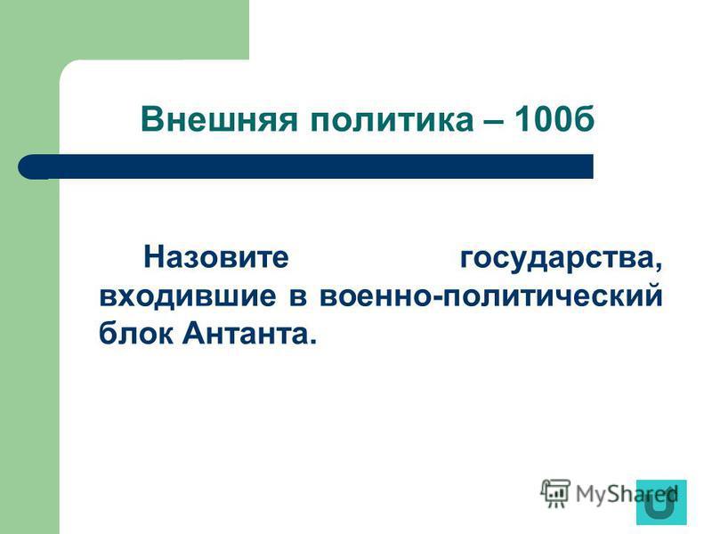 Внешняя политика – 100 б Назовите государства, входившие в военно-политический блок Антанта.