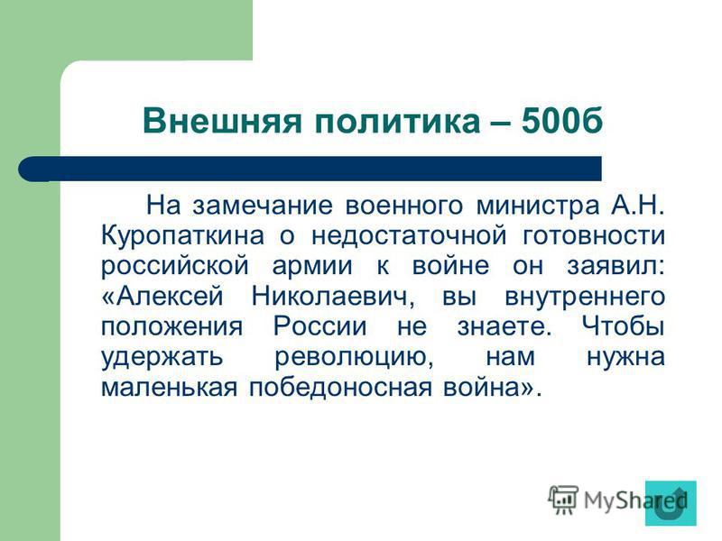 Внешняя политика – 500 б На замечание военного министра А.Н. Куропаткина о недостаточной готовности российской армии к войне он заявил: «Алексей Николаевич, вы внутреннего положения России не знаете. Чтобы удержать революцию, нам нужна маленькая побе