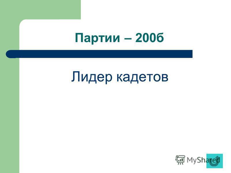 Партии – 200 б Лидер кадетов