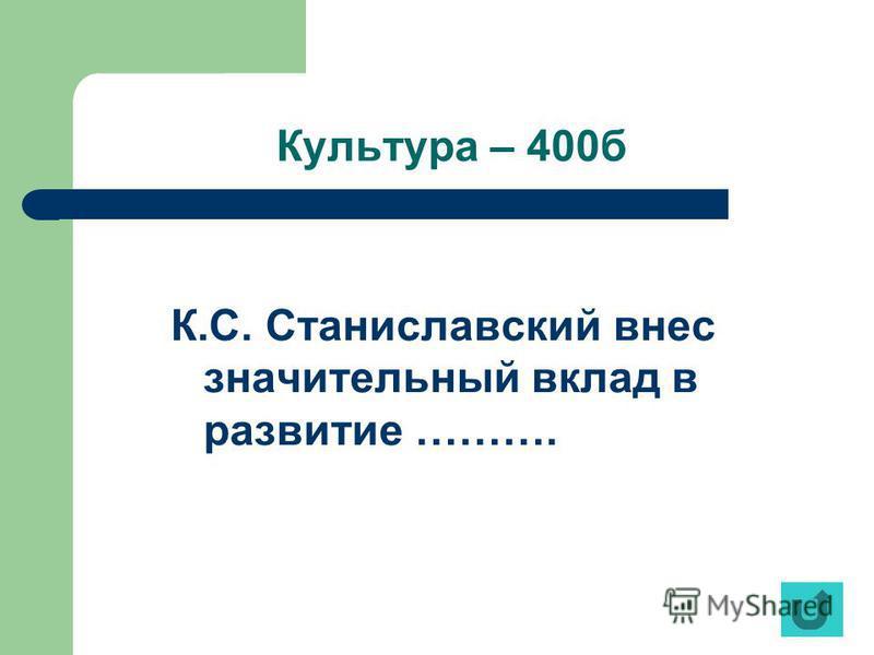 Культура – 400 б К.С. Станиславский внес значительный вклад в развитие ……….
