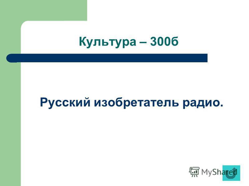 Культура – 300 б Русский изобретатель радио.