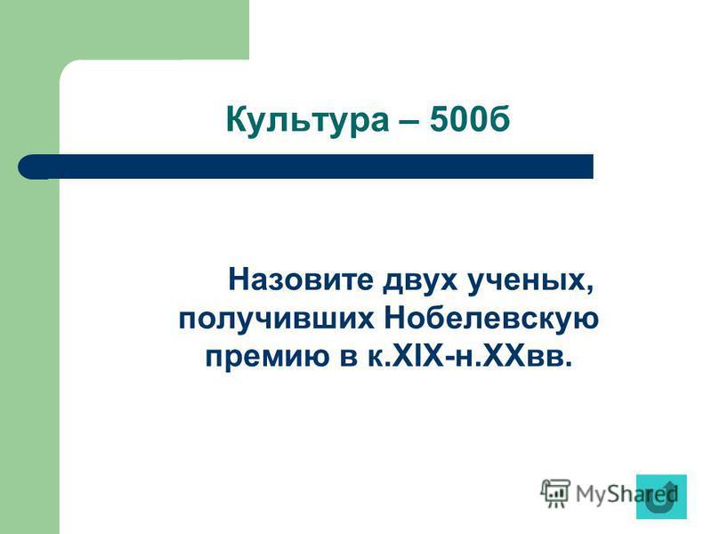 Культура – 500 б Назовите двух ученых, получивших Нобелевскую премию в к.XIX-н.XXвв.