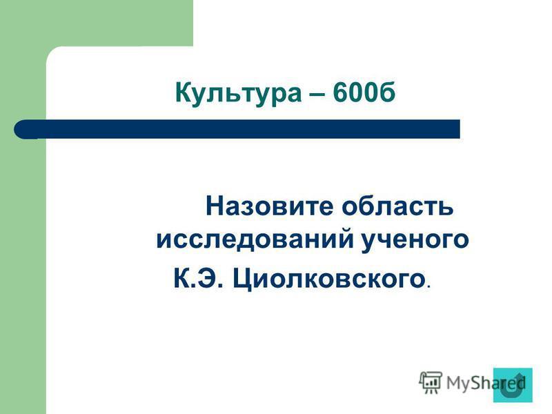 Культура – 600 б Назовите область исследований ученого К.Э. Циолковского.
