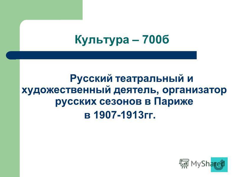 Культура – 700 б Русский театральный и художественный деятель, организатор русских сезонов в Париже в 1907-1913 гг.