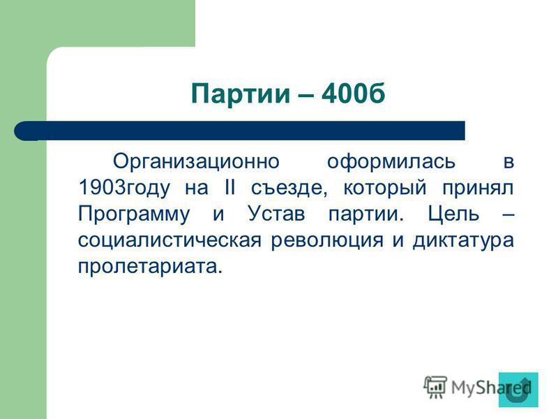Партии – 400 б Организационно оформилась в 1903 году на II съезде, который принял Программу и Устав партии. Цель – социалистическая революция и диктатура пролетариата.