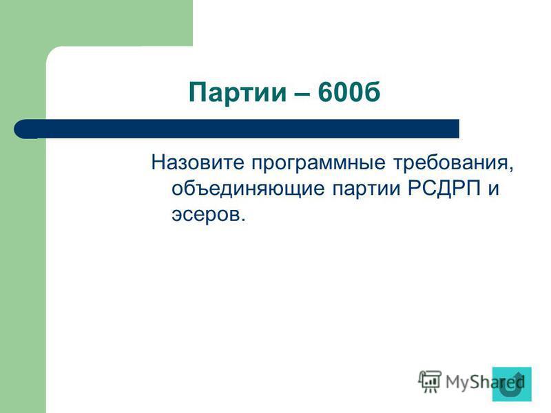 Партии – 600 б Назовите программные требования, объединяющие партии РСДРП и эсеров.