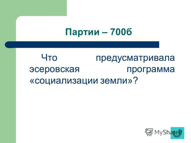 Партии – 700 б Что предусматривала эсеровская программа «социализации земли»?