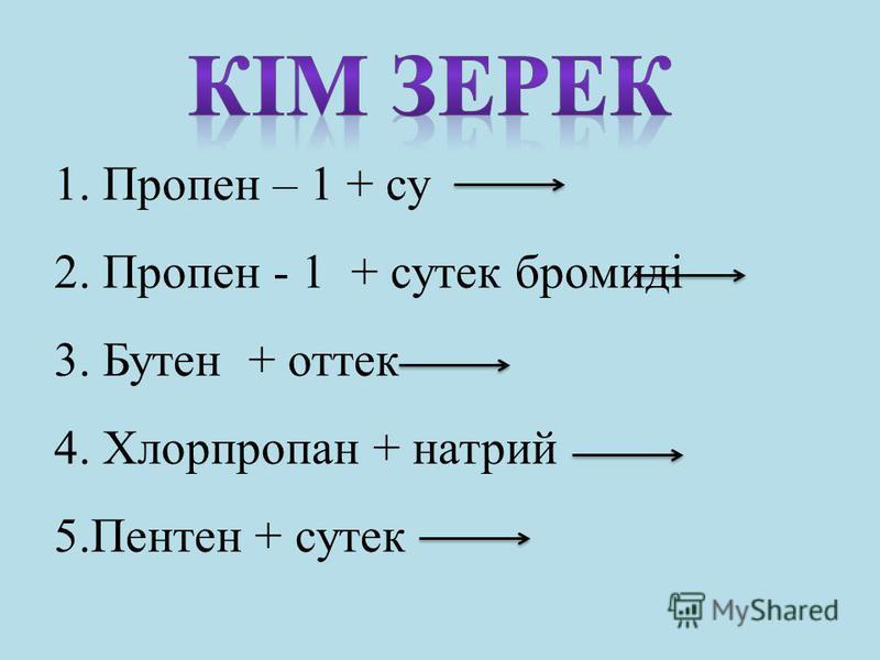 1. Пропен – 1 + су 2. Пропен - 1 + сутек бромиді 3. Бутен + оттек 4. Хлорпропан + натрий 5.Пентен + сутек