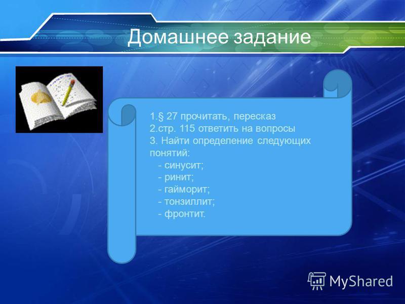 Домашнее задание 1.§ 27 прочитать, пересказ 2.стр. 115 ответить на вопросы 3. Найти определение следующих понятий: - синусит; - ринит; - гайморит; - тонзиллит; - фронтит.